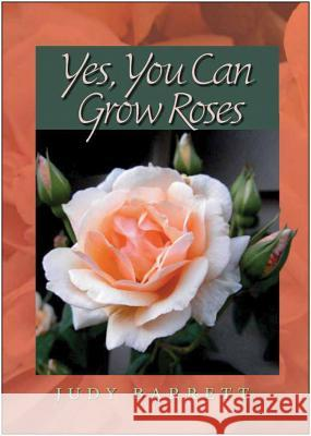 Yes, You Can Grow Roses Judy Barrett 9781623490270