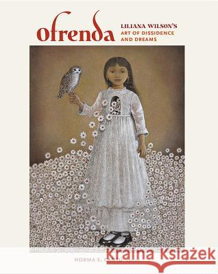 Ofrenda: Liliana Wilson's Art of Dissidence and Dreams Liliana Wilson Norma Elia Cantu Ricardo Romo 9781623491918