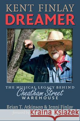 Kent Finlay, Dreamer: The Musical Legacy Behind Cheatham Street Warehouse Brian T. Atkinson Jenni Finlay George Strait 9781623493783 Texas A&M University Press