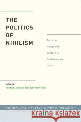 The Politics of Nihilism : From the Nineteenth Century to Contemporary Israel Nitzan Lebovic Roy Ben-Shai 9781623562564