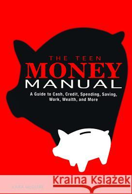 The Teen Money Manual: A Guide to Cash, Credit, Spending, Saving, Work, Wealth, and More Kara McGuire 9781623701352