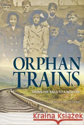Orphan Trains: Taking the Rails to a New Life Rebecca Langston-George 9781623706302