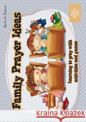 Family Prayer Ideas: Learning to Pray with Activities and Games Agnes D Agnes D 9781623879143