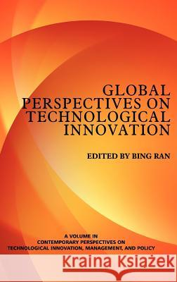 Global Perspectives on Technological Innovation (Hc) Bing Ran 9781623960599