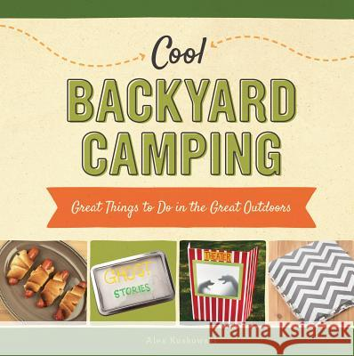 Cool Backyard Camping:: Great Things to Do in the Great Outdoors Alex Kuskowski 9781624036934