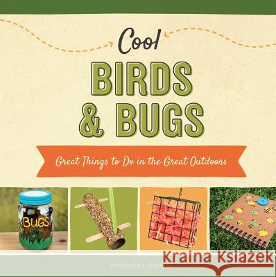 Cool Birds & Bugs:: Great Things to Do in the Great Outdoors Katherine Hengel 9781624036941