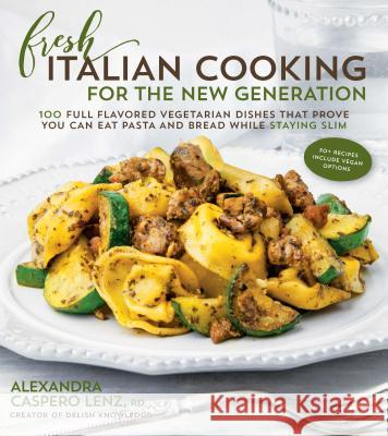 Fresh Italian Cooking for the New Generation: 100 Full-Flavored Vegetarian Dishes That Prove You Can Stay Slim While Eating Pasta and Bread Alexandra Caspero 9781624142604