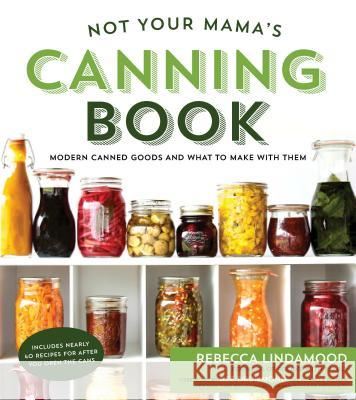 Not Your Mama's Canning Book: Modern Canned Goods and What to Make with Them Rebecca Lindamood 9781624142611