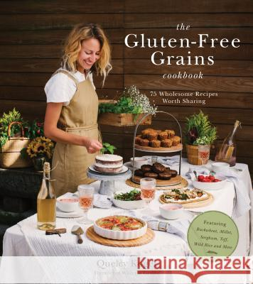 The Gluten-Free Grains Cookbook: 75 Wholesome Recipes Worth Sharing Featuring Buckwheat, Millet, Sorghum, Teff, Wild Rice and More Quelcy Kogel 9781624146985