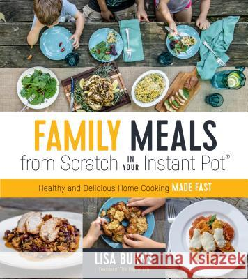 Family Meals from Scratch in Your Instant Pot: Healthy & Delicious Home Cooking Made Fast Lisa Burns 9781624147524