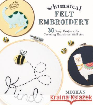Whimsical Felt Embroidery: 30 Easy Projects for Creating Exquisite Wall Art Meghan Thomspon 9781624148330