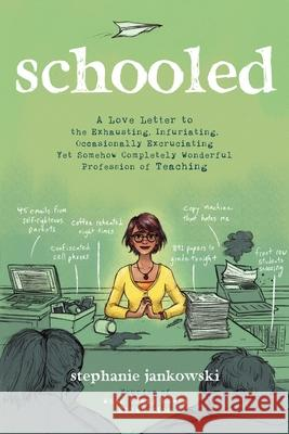 Schooled: A Love Letter to the Exhausting, Infuriating, Occasionally Excruciating Yet Somehow Completely Wonderful Profession of Stephanie Jankowski 9781624148767