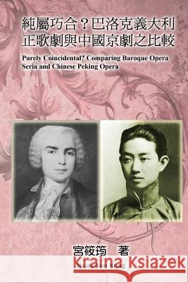 Purely Coincidental? Comparing Baroque Opera Seria and Chinese Peking Opera Hsiao-Yun Kung 9781625030528