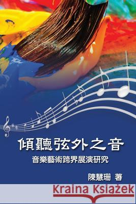Listening Beyond the Sound: An Interdisciplinary Study on the Performance of Music Art Hui-Shan Chen 9781625033000