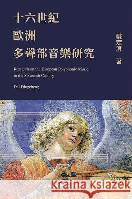 Research on the European Polyphonic Music in the Sixteenth Century Dingcheng Dai 9781625033956