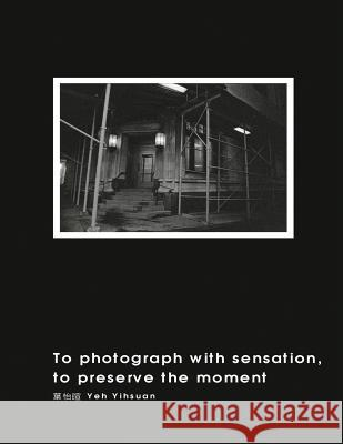 To Photograph with Sensation, to Preserve the Moment (Revised Edition): 攝影曾經(再版A Yeh Yihsuan                              葉怡暄 9781625035066