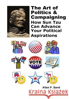 The Art of Politics & Campaigning: How Sun Tzu Can Advance Your Political Aspirations Allan P. Sand 9781625050038 Billiard Gods Productions