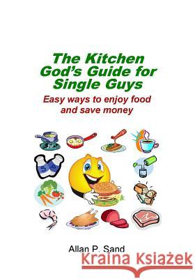 The Kitchen God's Guide for Single Guys: Easy Ways to Enjoy Food and Save Money Allan P. Sand 9781625050052 Billiard Gods Productions