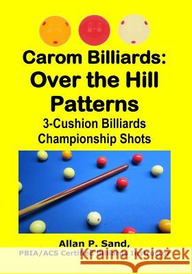 Carom Billiards: Over the Hill Patterns: 3-Cushion Billiards Championship Shots Allan P. Sand 9781625052346 Billiard Gods Productions