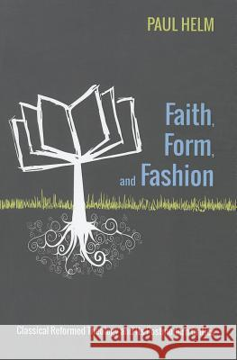 Faith, Form, and Fashion: Classical Reformed Theology and Its Postmodern Critics Paul Helm 9781625645913