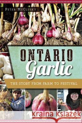 Ontario Garlic: The Story from Farm to Festival Peter McClusky 9781626199200