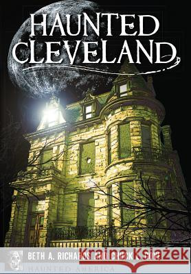 Haunted Cleveland Beth A. Richards Chuck L. Gove 9781626199729 History Press (SC)
