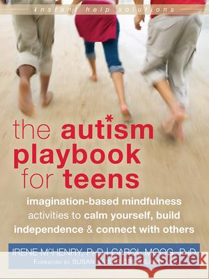 The Autism Playbook for Teens: Imagination-Based Mindfulness Activities to Calm Yourself, Build Independence & Connect with Others Irene McHenry Carol Moog Susan Kaiser Greenland 9781626250093