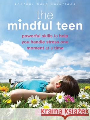 The Mindful Teen : Powerful Skills to Help You Handle Stress One Moment at a Time Dzung X. Vo 9781626250802