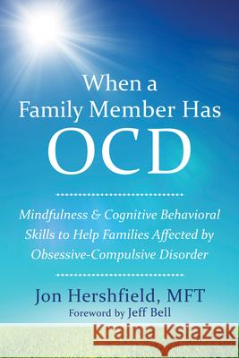 When a Family Member Has OCD: Mindfulness and Cognitive Behavioral Skills to Help Families Affected by Obsessive-Compulsive Disorder Jon Hershfield 9781626252462