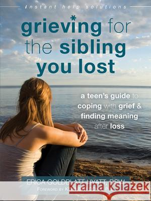 Grieving for the Sibling You Lost: A Teen's Guide to Coping with Grief and Finding Meaning After Loss Erica Goldblatt-Hyatt Kenneth Doka 9781626252493