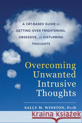 Overcoming Unwanted Intrusive Thoughts: A Cbt-Based Guide to Getting Over Frightening, Obsessive, or Disturbing Thoughts Sally M. Winston Martin N. Seif 9781626254343
