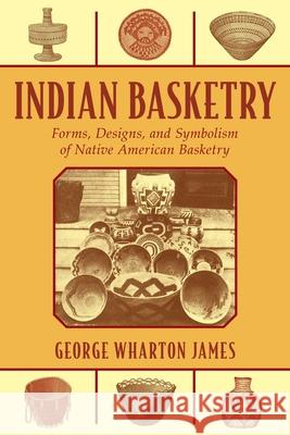 Indian Basketry: Forms, Designs, and Symbolism of Native American Basketry George Wharton James 9781626365643