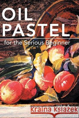 Oil Pastel for the Serious Beginner: Basic Lessons in Becoming a Good Painter John Elliot Sheila Elliot 9781626542488