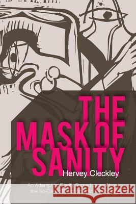 The Mask of Sanity: An Attempt to Clarify Some Issues about the So-Called Psychopathic Personality Hervey Cleckley 9781626549661