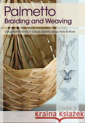 Palmetto Braiding and Weaving: Using Palm Fronds to Create Baskets, Bags, Hats & More Viva Cooke Julia Sampley 9781626549852