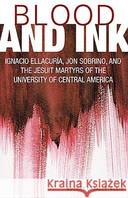 Blood and Ink: Ignacio Ellacuria, Jon Sobrino, and the Jesuit Martyrs of the University of Central America Robert Lassalle-Klein 9781626980631