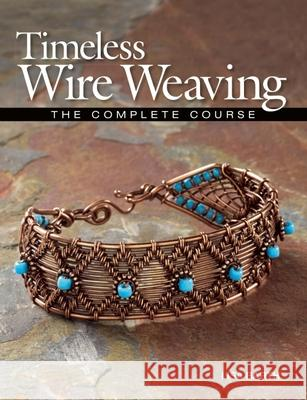 Timeless Wire Weaving: The Complete Course Lisa Barth 9781627000765
