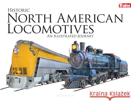 Historic North American Locomotives: An Illustrated Journey Ken Boyd 9781627005081
