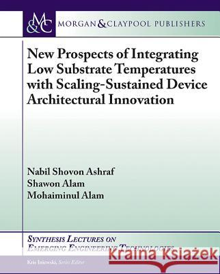 New Prospects of Integrating Low Substrate Temperatures with Scaling-Sustained Device Architectural Innovation Nabil Shovon Ashraf Shawon Alam Mohaiminul Alam 9781627058544