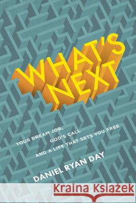 What's Next: Your Dream Job, God's Call, and a Life That Sets You Free Daniel Ryan Day 9781627079433