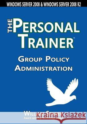 Group Policy Administration: The Personal Trainer for Windows Server 2008 and Windows Server 2008 R2 William Stanek 9781627161626