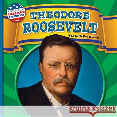 Theodore Roosevelt: The 26th President Josh Gregory 9781627245579