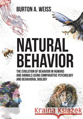 Natural Behavior: The Evolution of Behavior in Humans and Animals Using Comparative Psychology and Behavioral Biology Burton A. Weiss 9781627342421