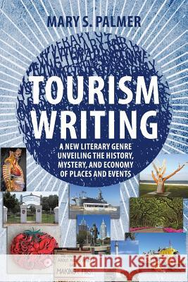 Tourism Writing: A New Literary Genre Unveiling the History, Mystery, and Economy of Places and Events Mary Palmer 9781627342490