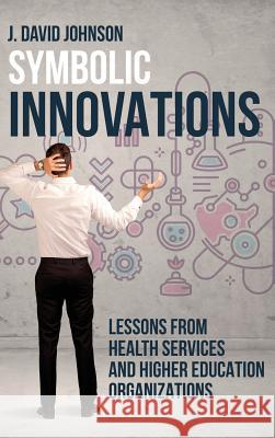 Symbolic Innovations: Lessons from Health Services and Higher Education Organizations J. Johnson 9781627346733