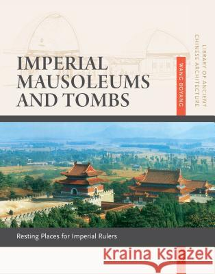 Imperial Mausoleums and Tombs: Resting Places for Imperial Rulers Boyang Wang 9781627740135