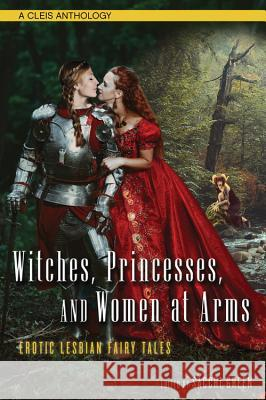 Witches, Princesses, and Women at Arms: Erotic Lesbian Fairy Tales Sacchi Green 9781627782289