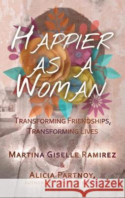 Happier as a Woman: Transforming Friendships, Transforming Lives Martina Giselle Ramirez Alicia Partnoy 9781627782388
