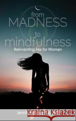 From Madness to Mindfulness: Reinventing Sex for Women Jennifer Gunsaullus 9781627782968