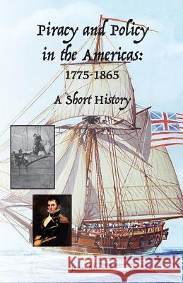 Piracy and Policy in the Americas: 1775-1865 a Short History Josh Milner 9781628060706